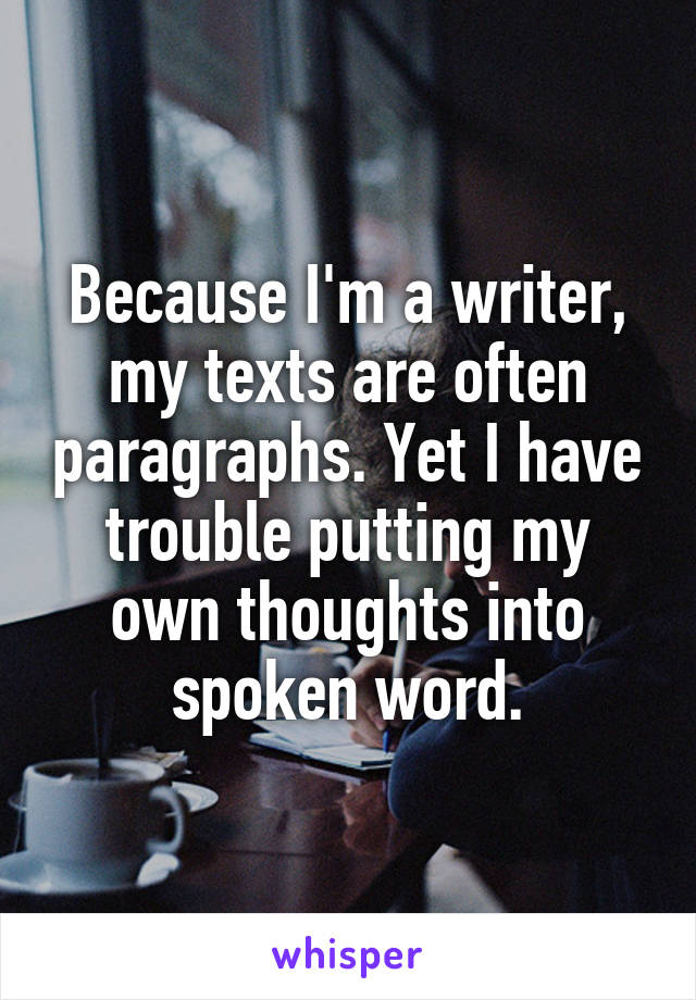 Because I'm a writer, my texts are often paragraphs. Yet I have trouble putting my own thoughts into spoken word.