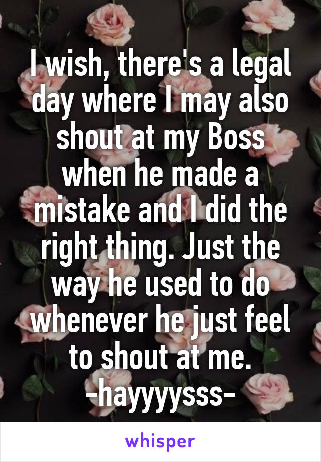 I wish, there's a legal day where I may also shout at my Boss when he made a mistake and I did the right thing. Just the way he used to do whenever he just feel to shout at me. -hayyyysss-