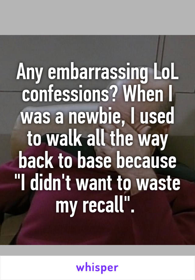 """Any embarrassing LoL confessions? When I was a newbie, I used to walk all the way back to base because """"I didn't want to waste my recall""""."""