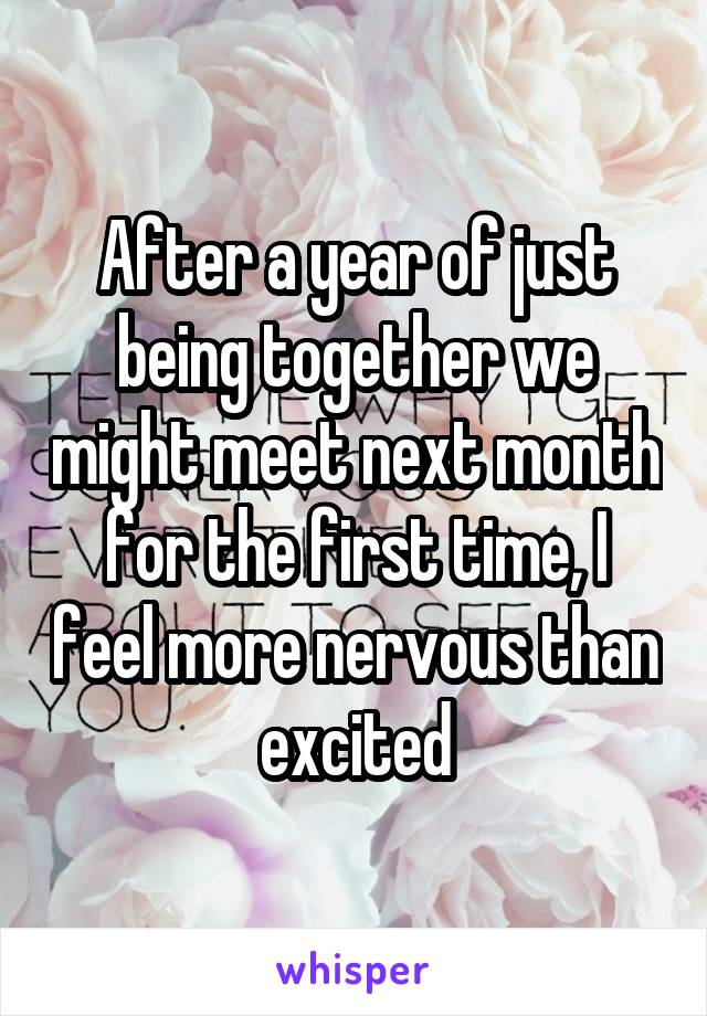 After a year of just being together we might meet next month for the first time, I feel more nervous than excited