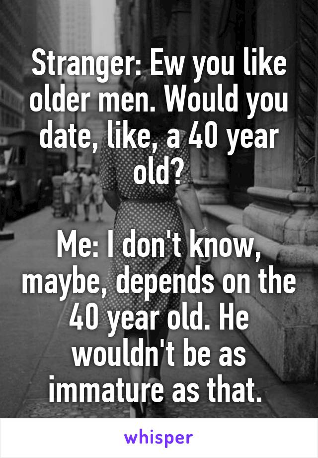 Stranger: Ew you like older men. Would you date, like, a 40 year old?  Me: I don't know, maybe, depends on the 40 year old. He wouldn't be as immature as that.