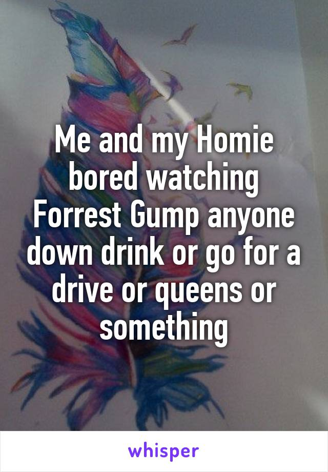 Me and my Homie bored watching Forrest Gump anyone down drink or go for a drive or queens or something