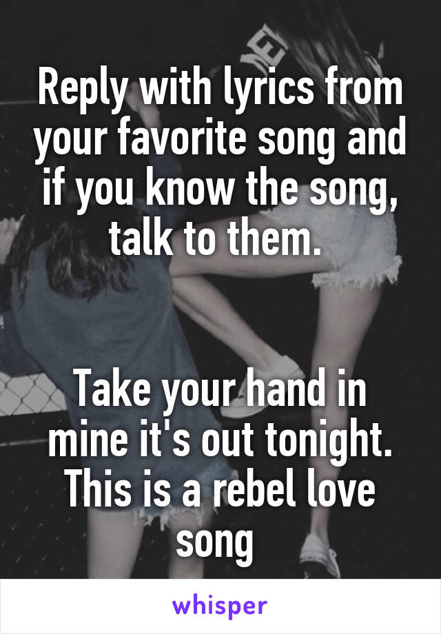 Reply with lyrics from your favorite song and if you know the song, talk to them.    Take your hand in mine it's out tonight. This is a rebel love song