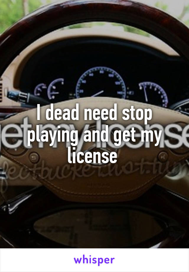 I dead need stop playing and get my license