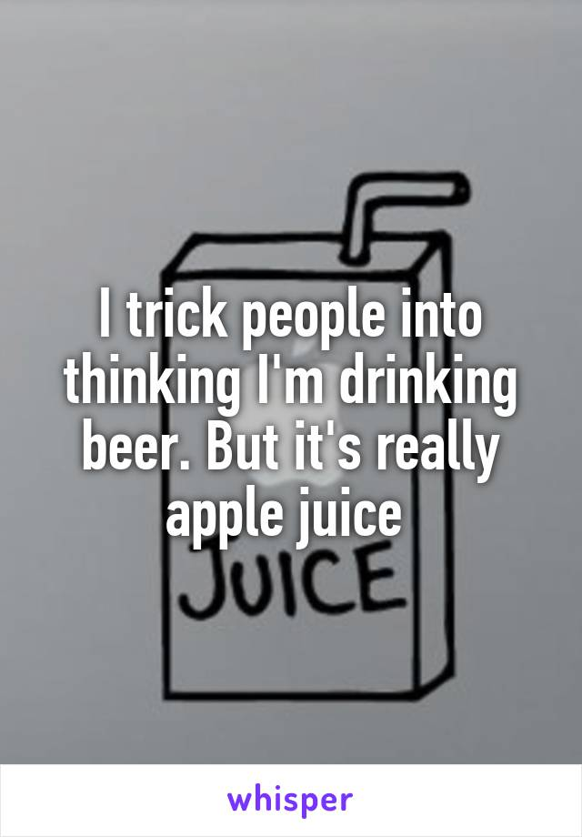 I trick people into thinking I'm drinking beer. But it's really apple juice