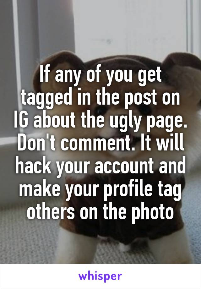 If any of you get tagged in the post on IG about the ugly page. Don't comment. It will hack your account and make your profile tag others on the photo