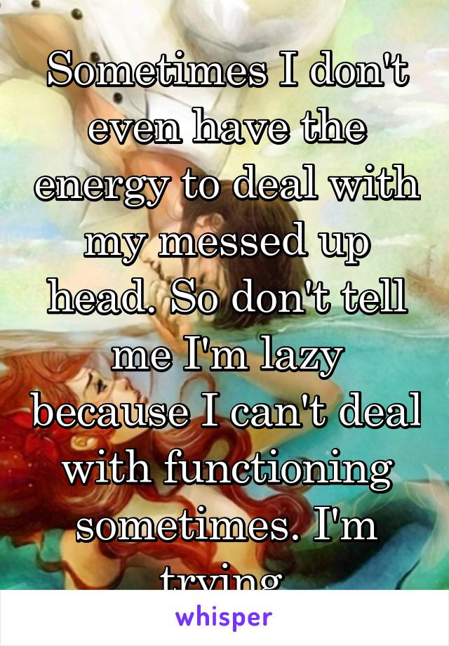 Sometimes I don't even have the energy to deal with my messed up head. So don't tell me I'm lazy because I can't deal with functioning sometimes. I'm trying