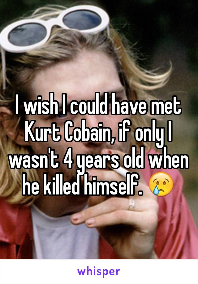 I wish I could have met Kurt Cobain, if only I wasn't 4 years old when he killed himself. 😢