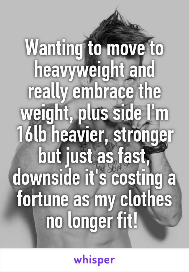Wanting to move to heavyweight and really embrace the weight, plus side I'm 16lb heavier, stronger but just as fast, downside it's costing a fortune as my clothes no longer fit!