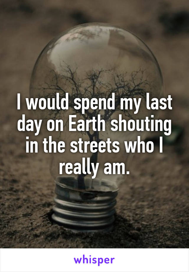 I would spend my last day on Earth shouting in the streets who I really am.