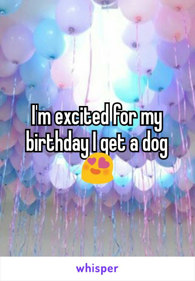 I'm excited for my birthday I get a dog😍