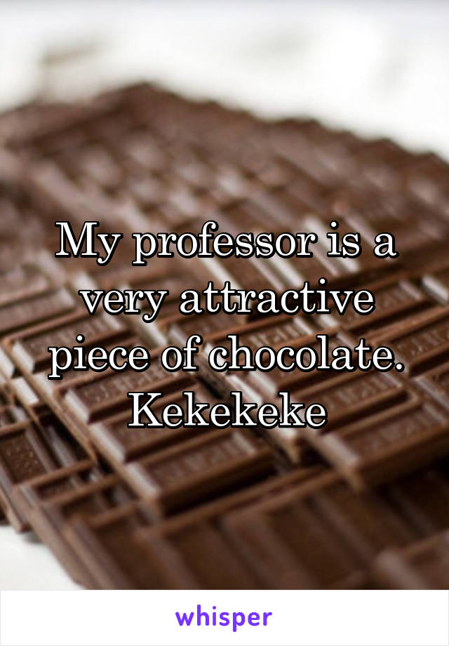 My professor is a very attractive piece of chocolate. Kekekeke