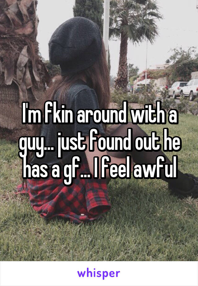 I'm fkin around with a guy... just found out he has a gf... I feel awful
