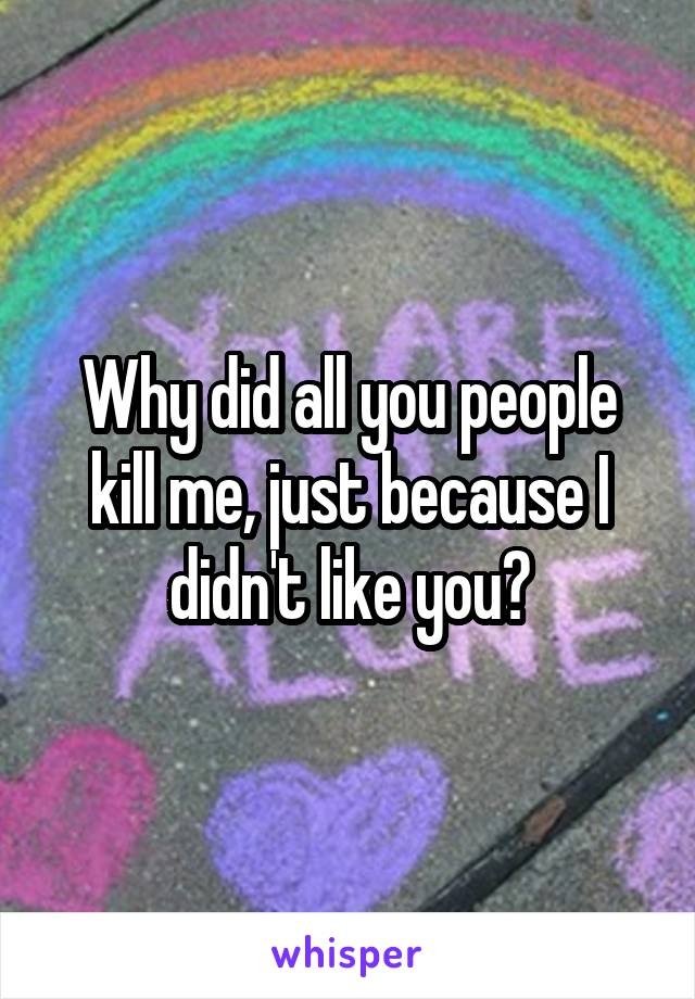 Why did all you people kill me, just because I didn't like you?