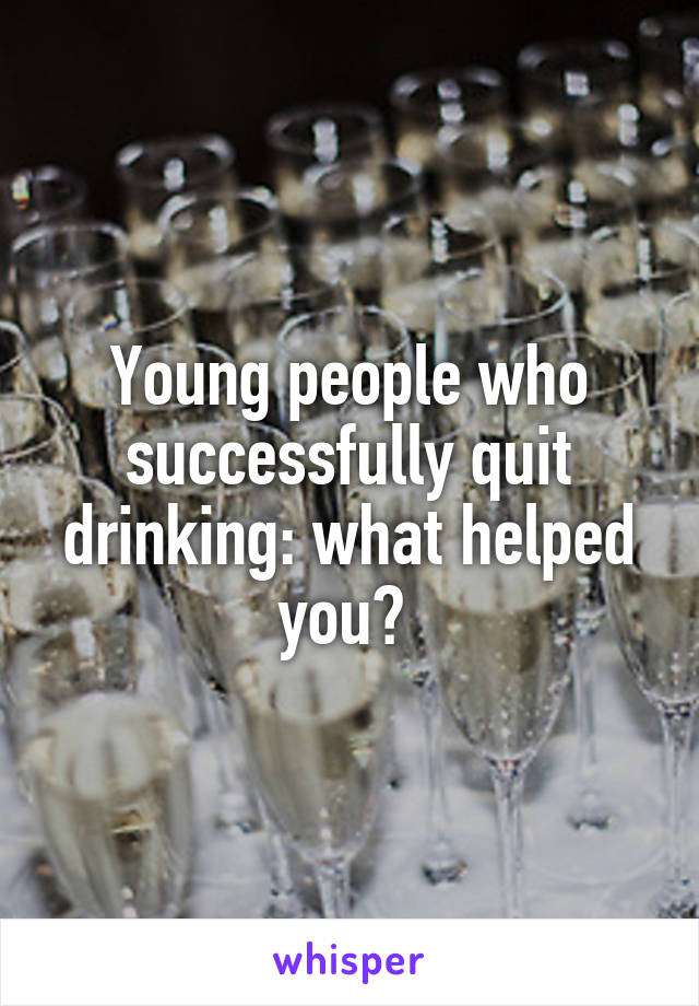 Young people who successfully quit drinking: what helped you?