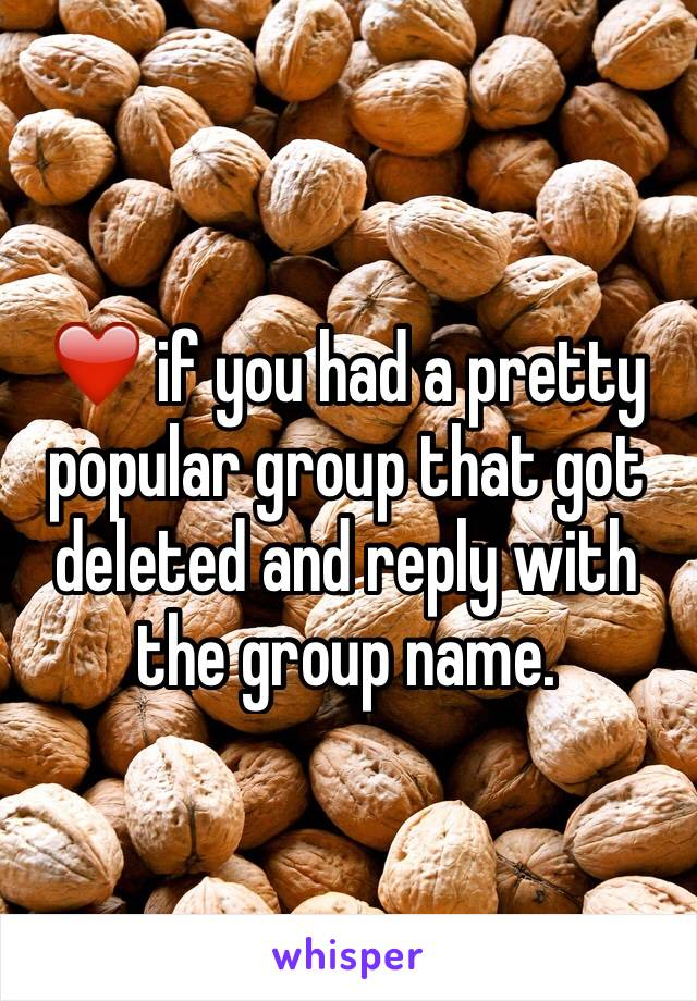 ❤️ if you had a pretty popular group that got deleted and reply with the group name.