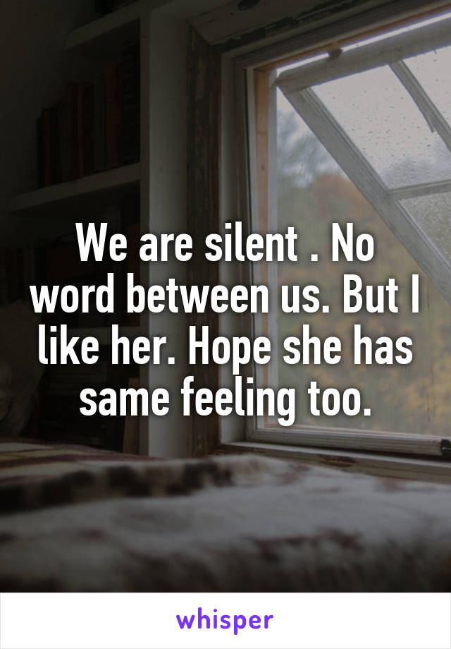 We are silent . No word between us. But I like her. Hope she has same feeling too.