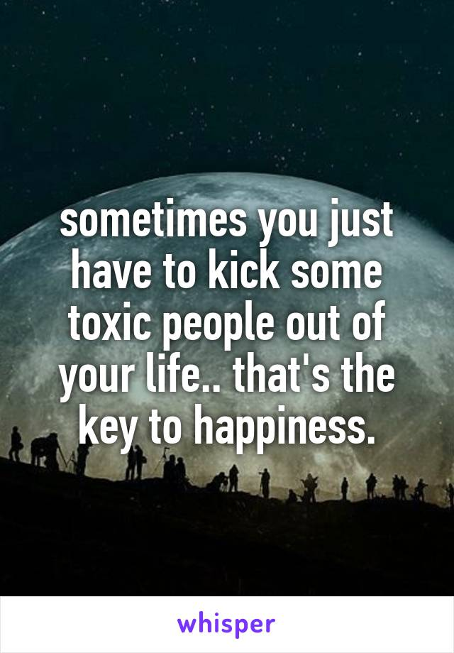 sometimes you just have to kick some toxic people out of your life.. that's the key to happiness.