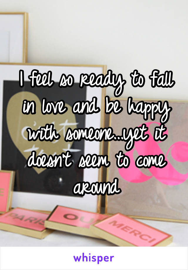 I feel so ready to fall in love and be happy with someone...yet it doesn't seem to come around