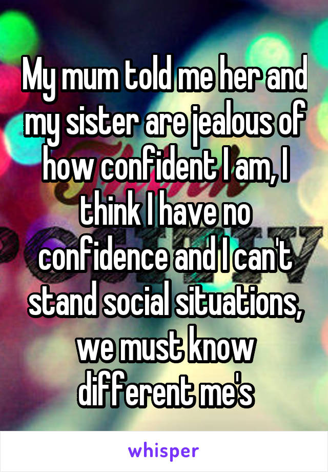 My mum told me her and my sister are jealous of how confident I am, I think I have no confidence and I can't stand social situations, we must know different me's