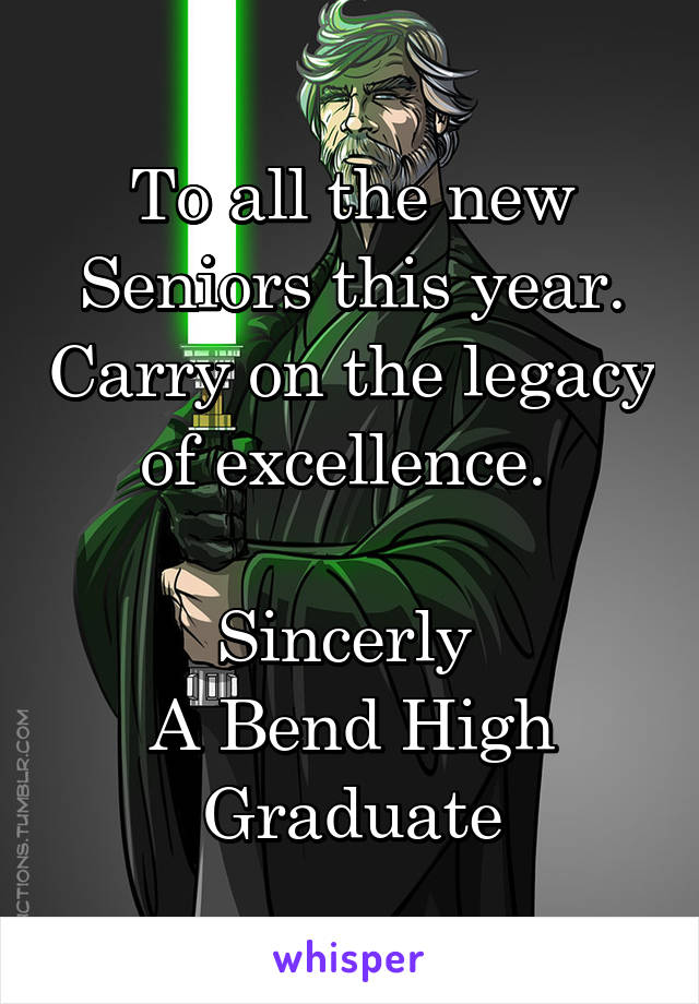 To all the new Seniors this year. Carry on the legacy of excellence.   Sincerly  A Bend High Graduate