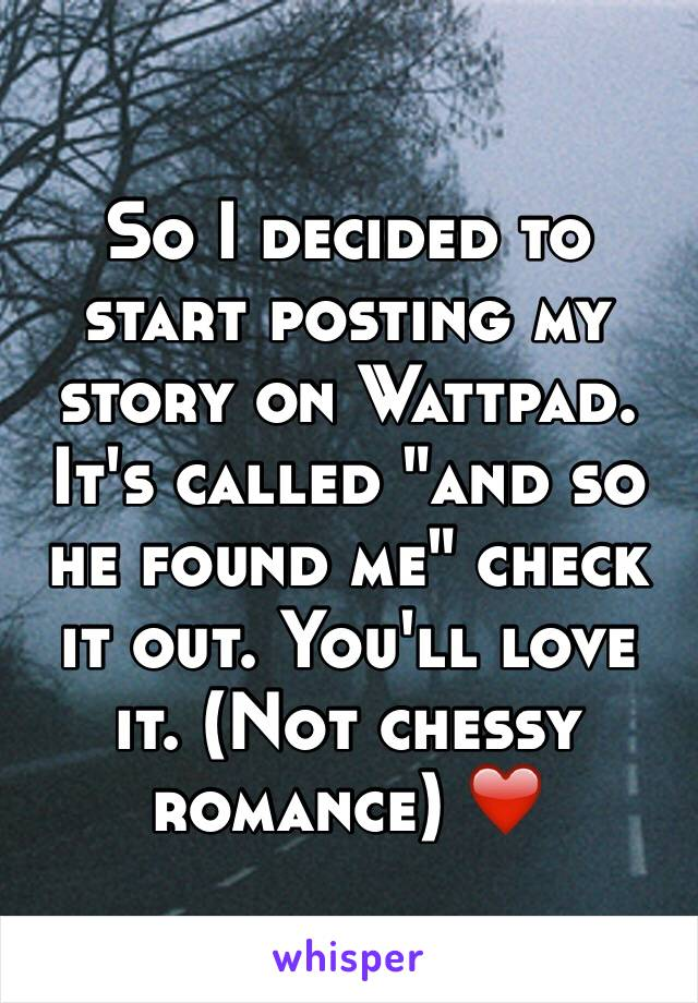 """So I decided to start posting my story on Wattpad. It's called """"and so he found me"""" check it out. You'll love it. (Not chessy romance) ❤️"""