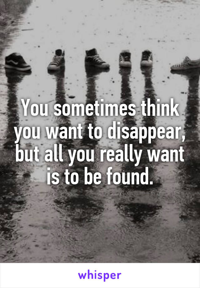 You sometimes think you want to disappear, but all you really want is to be found.