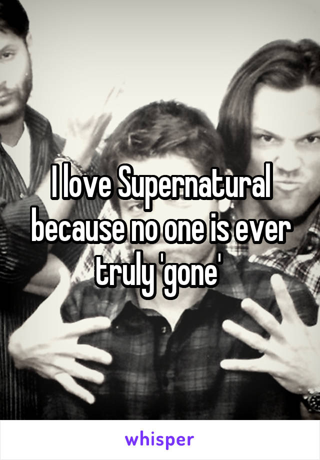 I love Supernatural because no one is ever truly 'gone'