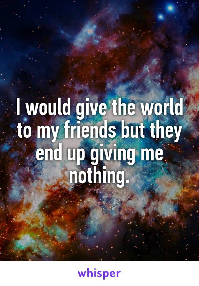 I would give the world to my friends but they end up giving me nothing.