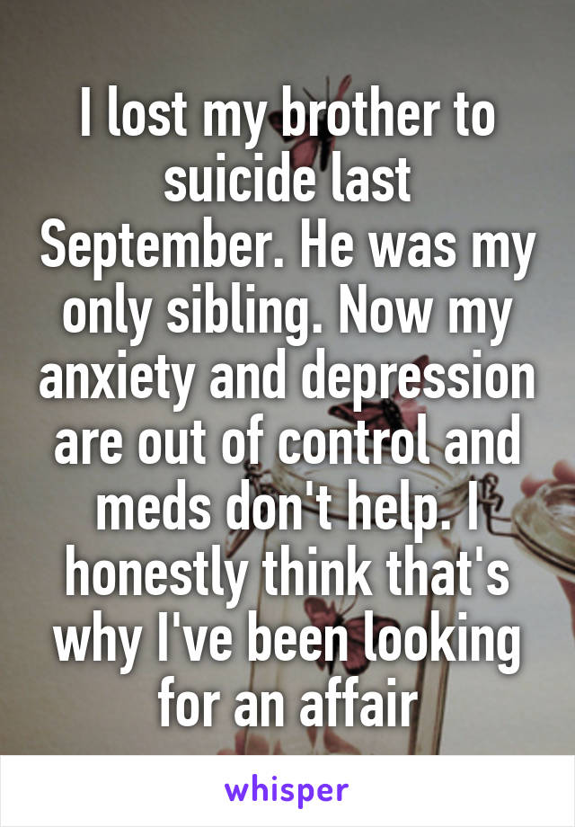 I lost my brother to suicide last September. He was my only sibling. Now my anxiety and depression are out of control and meds don't help. I honestly think that's why I've been looking for an affair