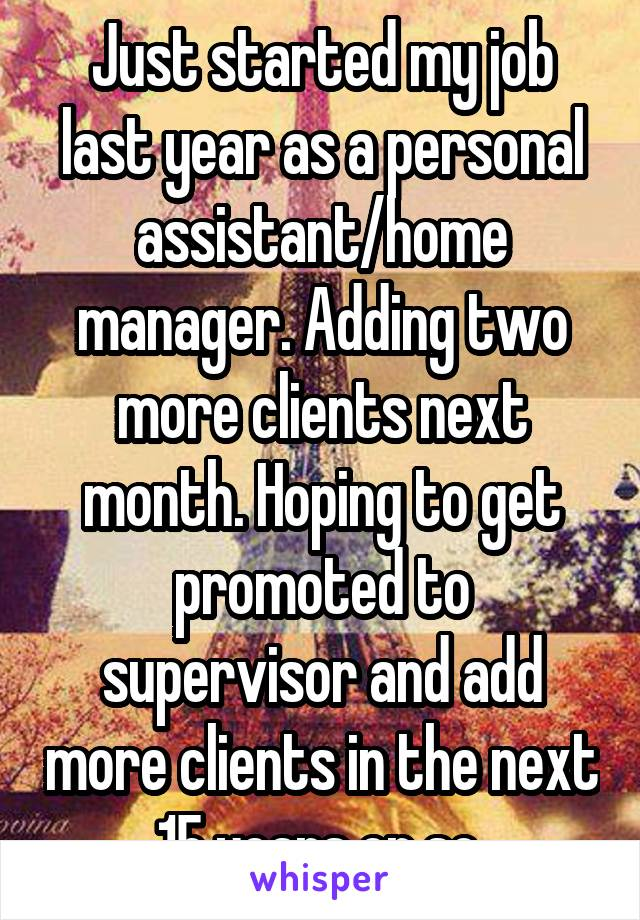 Just started my job last year as a personal assistant/home manager. Adding two more clients next month. Hoping to get promoted to supervisor and add more clients in the next 15 years or so.
