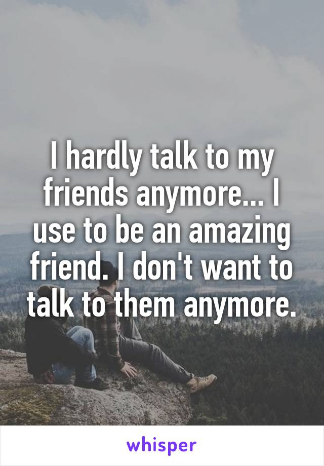I hardly talk to my friends anymore... I use to be an amazing friend. I don't want to talk to them anymore.