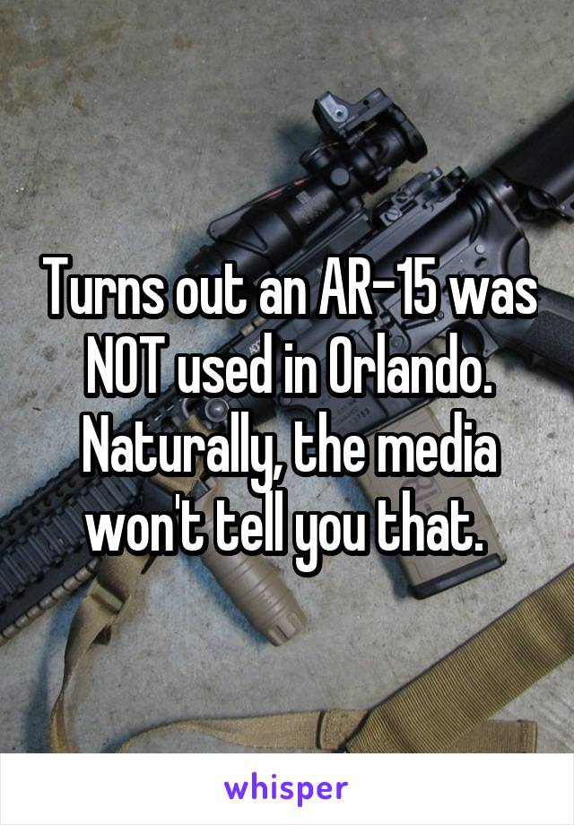 Turns out an AR-15 was NOT used in Orlando. Naturally, the media won't tell you that.