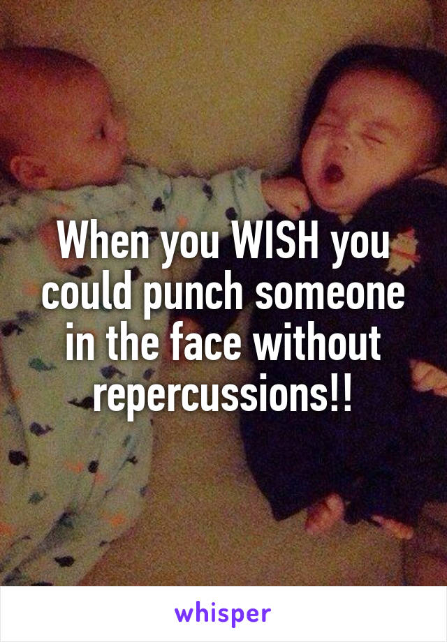 When you WISH you could punch someone in the face without repercussions!!