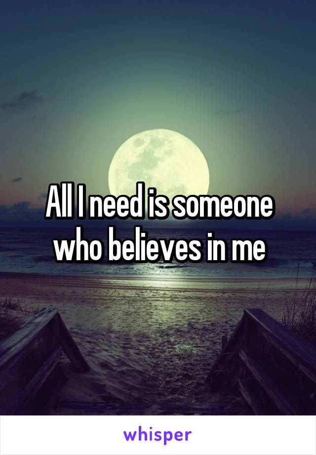 All I need is someone who believes in me