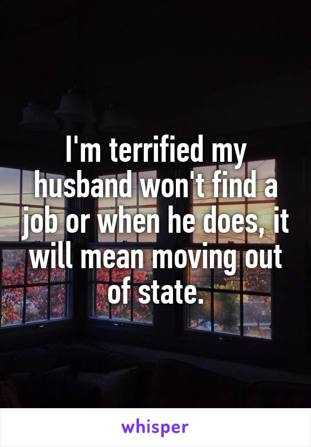 I'm terrified my husband won't find a job or when he does, it will mean moving out of state.