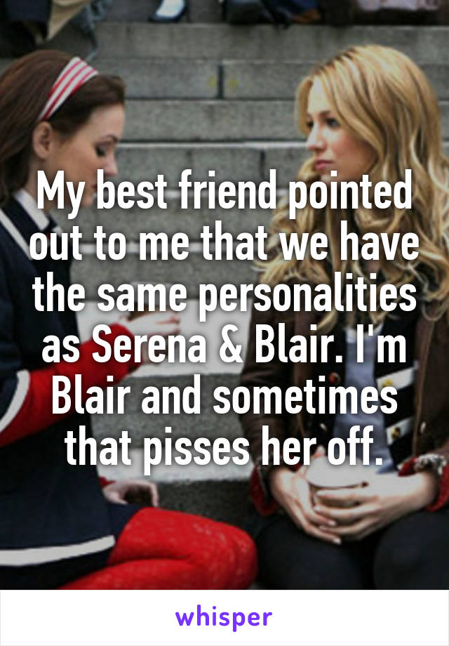 My best friend pointed out to me that we have the same personalities as Serena & Blair. I'm Blair and sometimes that pisses her off.