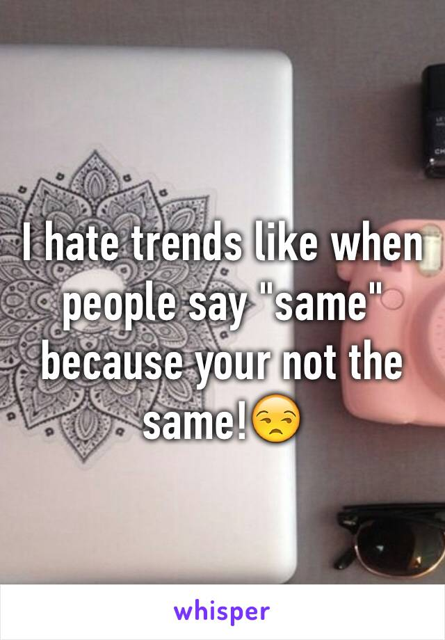 """I hate trends like when people say """"same"""" because your not the same!😒"""