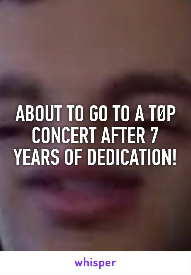 ABOUT TO GO TO A TØP CONCERT AFTER 7 YEARS OF DEDICATION!