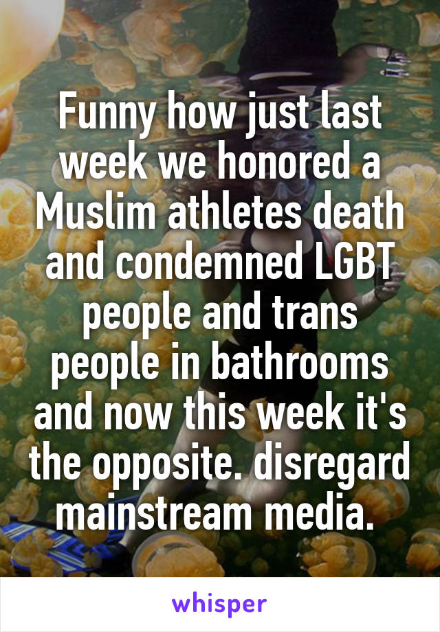 Funny how just last week we honored a Muslim athletes death and condemned LGBT people and trans people in bathrooms and now this week it's the opposite. disregard mainstream media.