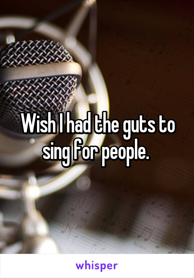 Wish I had the guts to sing for people.