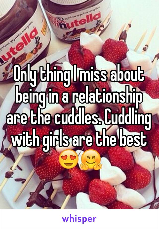 Only thing I miss about being in a relationship are the cuddles. Cuddling with girls are the best 😍🤗