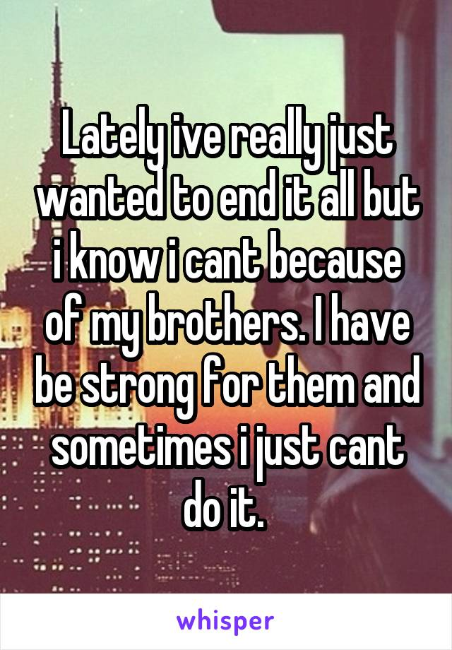 Lately ive really just wanted to end it all but i know i cant because of my brothers. I have be strong for them and sometimes i just cant do it.
