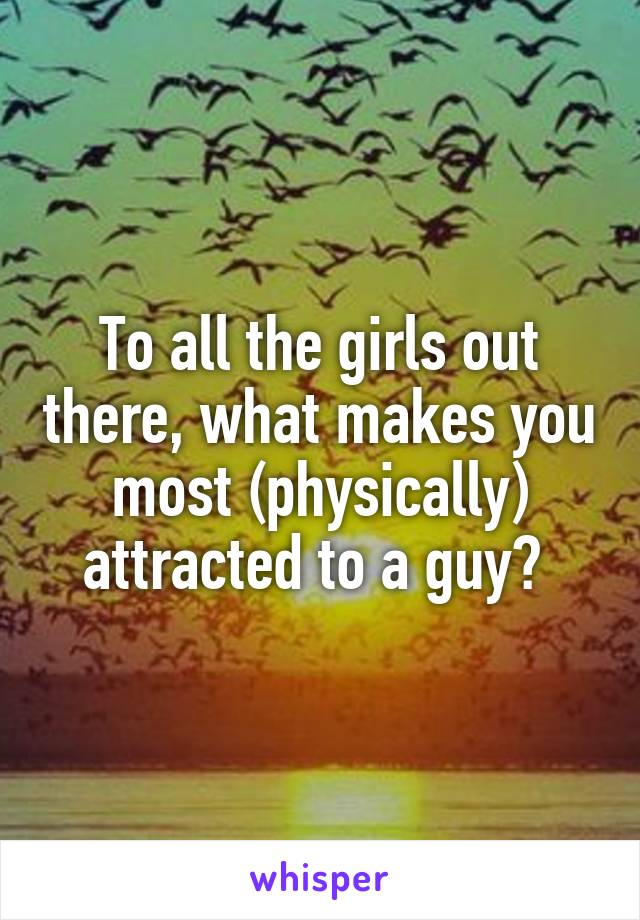 To all the girls out there, what makes you most (physically) attracted to a guy?