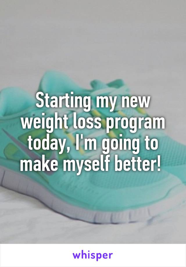 Starting my new weight loss program today, I'm going to make myself better!