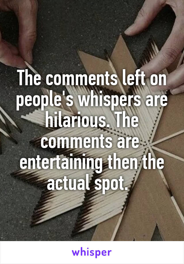 The comments left on people's whispers are hilarious. The comments are  entertaining then the actual spot.