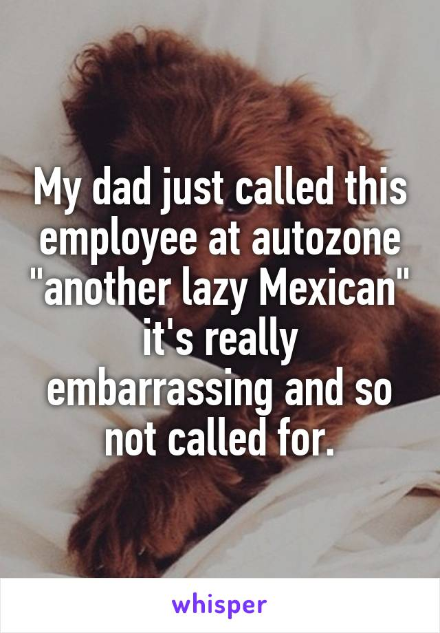 """My dad just called this employee at autozone """"another lazy Mexican"""" it's really embarrassing and so not called for."""