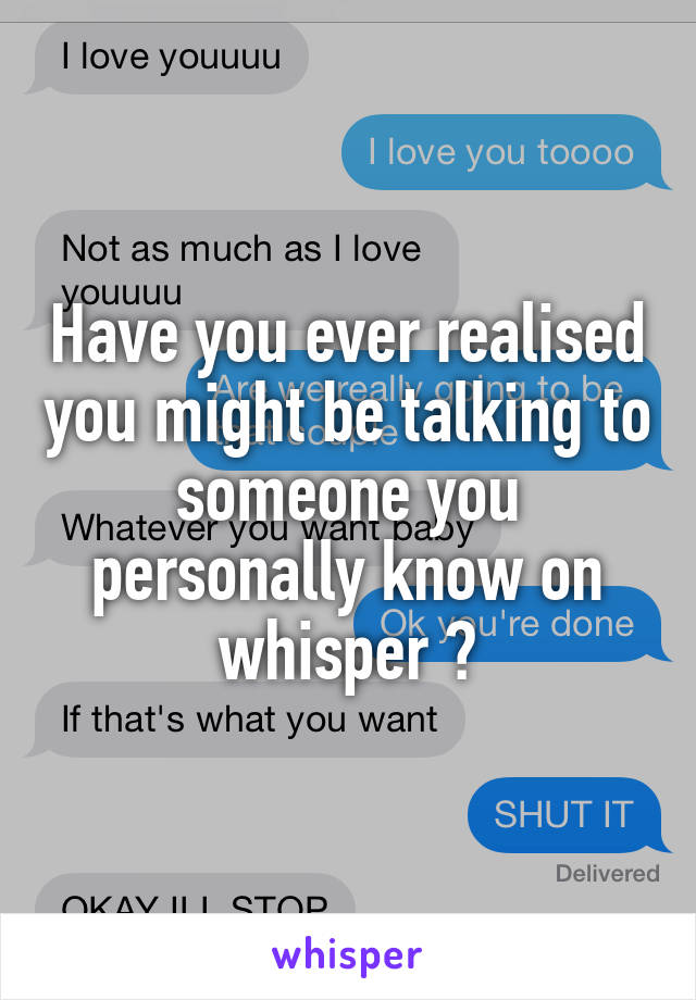 Have you ever realised you might be talking to someone you personally know on whisper ?