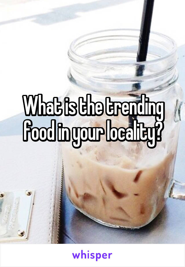 What is the trending food in your locality?