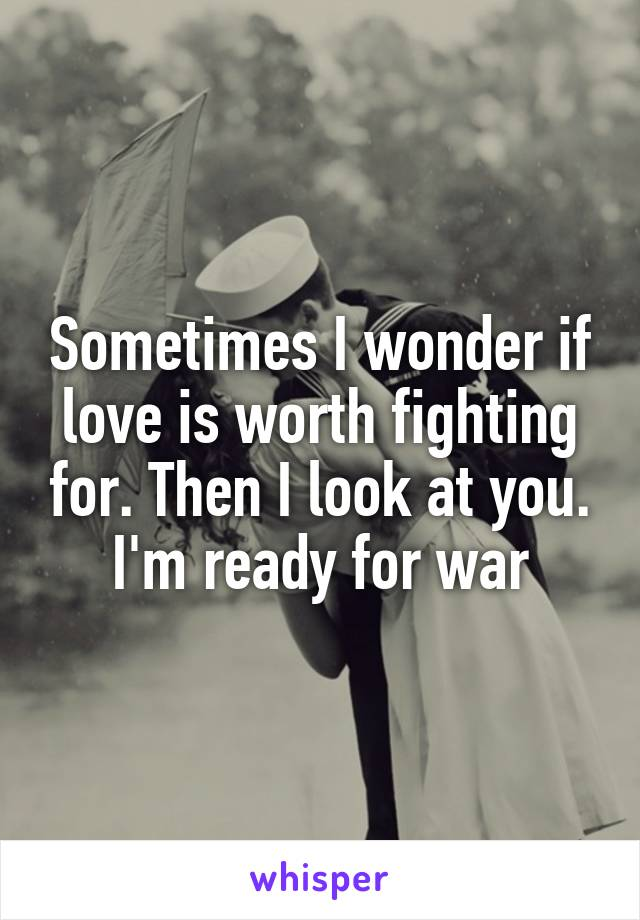 Sometimes I wonder if love is worth fighting for. Then I look at you. I'm ready for war